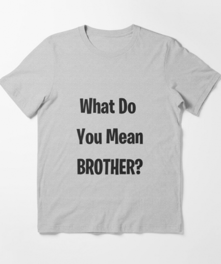 What Do You Mean Brother Essential Gray T-Shirt